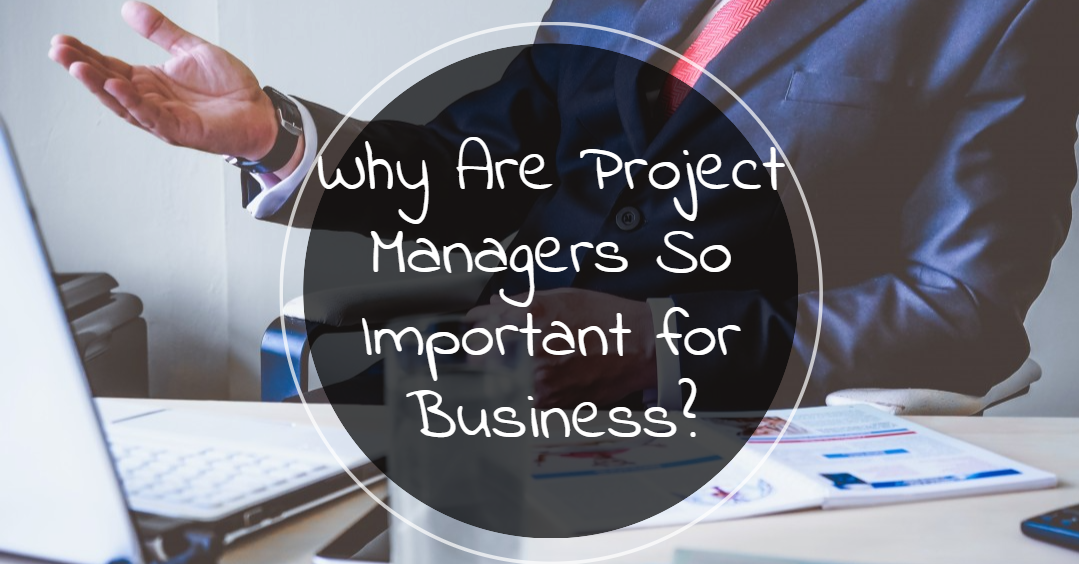Why Are Project Managers So Important for Business?